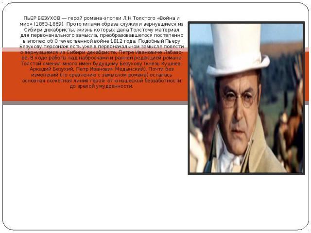 ПЬЕР БЕЗУХОВ — герой романа-эпопеи Л.Н.Толстого «Война и мир» (1863-1869). Прототипами образа служили вернувшиеся из Сибири декабристы, жизнь которых дала Толстому материал для первоначального замысла, преобразовавшегося постепенно в эпопею об Отече…