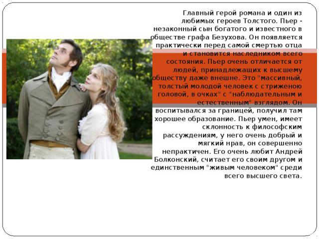 Главный герой романа и один из любимых героев Толстого. Пьер - незаконный сын богатого и известного в обществе графа Безухова. Он появляется практически перед самой смертью отца и становится наследником всего состояния. Пьер очень отличается от люде…