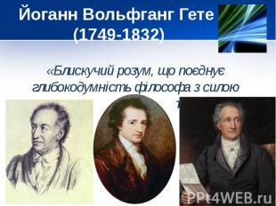 Йоганн Вольфганг Гете (1749-1832) «Блискучий розум, що поєднує глибокодумність ф