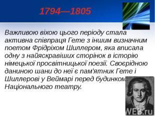 1794—1805 Важливою віхою цього періоду стала активна співпраця Гете з іншим визн