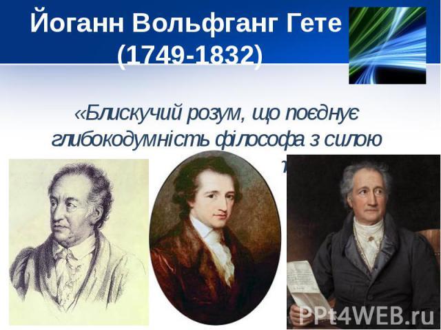Йоганн Вольфганг Гете (1749-1832) «Блискучий розум, що поєднує глибокодумність філософа з силою геніального поета»