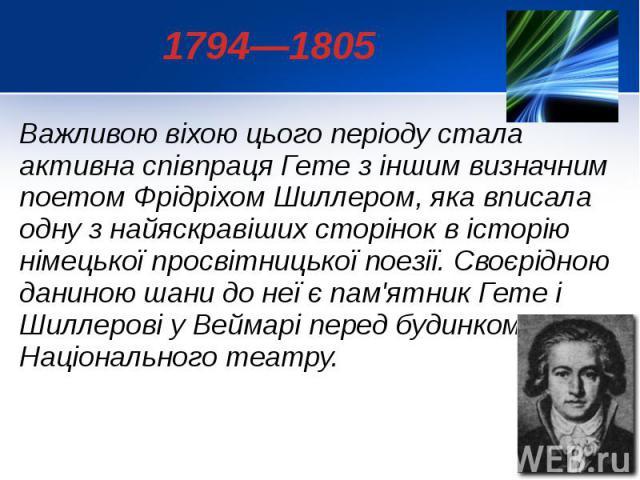 1794—1805 Важливою віхою цього періоду стала активна співпраця Гете з іншим визначним поетом Фрідріхом Шиллером, яка вписала одну з найяскравіших сторінок в історію німецької просвітницької поезії. Своєрідною даниною шани до неї є пам'ятник Гете і Ш…