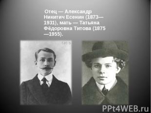Отец — Александр Никитич Есенин (1873—1931), мать — Татьяна Фёдоровна Титова (18