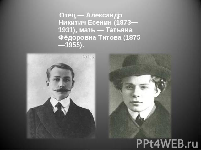 Отец — Александр Никитич Есенин (1873—1931), мать — Татьяна Фёдоровна Титова (1875—1955). Отец — Александр Никитич Есенин (1873—1931), мать — Татьяна Фёдоровна Титова (1875—1955).