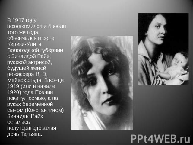 В 1917 году познакомился и 4 июля того же года обвенчался в селе Кирики-Улита Вологодской губернии с Зинаидой Райх, русской актрисой, будущей женой режиссёра В. Э. Мейерхольда. В конце 1919 (или в начале 1920) года Есенин покинул семью, а на руках б…