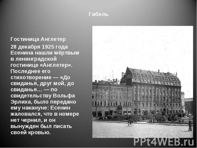 Гостиница Англетер Гостиница Англетер 28 декабря 1925 года Есенина нашли мёртвым в ленинградской гостинице «Англетер». Последнее его стихотворение — «До свиданья, друг мой, до свиданья… — по свидетельству Вольфа Эрлиха, было передано ему накануне: Е…