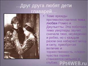 Теме вражды противопоставлена тема любви Ромео и Джульетты. Эта побочная тема ув