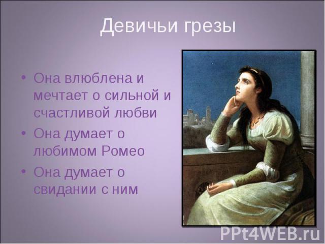 Она влюблена и мечтает о сильной и счастливой любви Она влюблена и мечтает о сильной и счастливой любви Она думает о любимом Ромео Она думает о свидании с ним