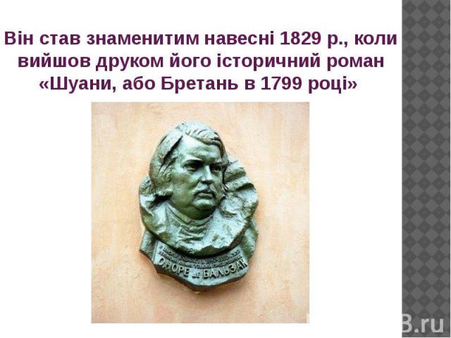 Він став знаменитим навесні 1829 р., коли вийшов друком його історичний роман «Шуани, або Бретань в 1799 році»
