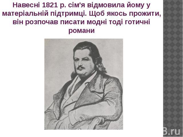 Навесні 1821 р. сім'я відмовила йому у матеріальній підтримці. Щоб якось прожити, він розпочав писати модні тоді готичні романи