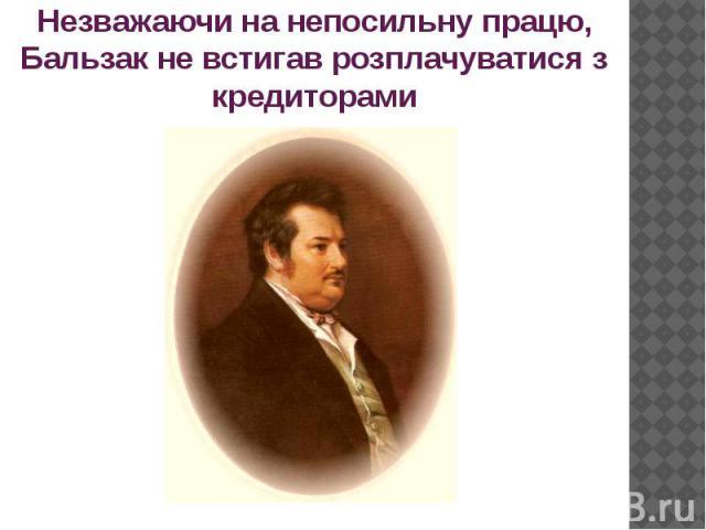 Незважаючи на непосильну працю, Бальзак не встигав розплачуватися з кредиторами