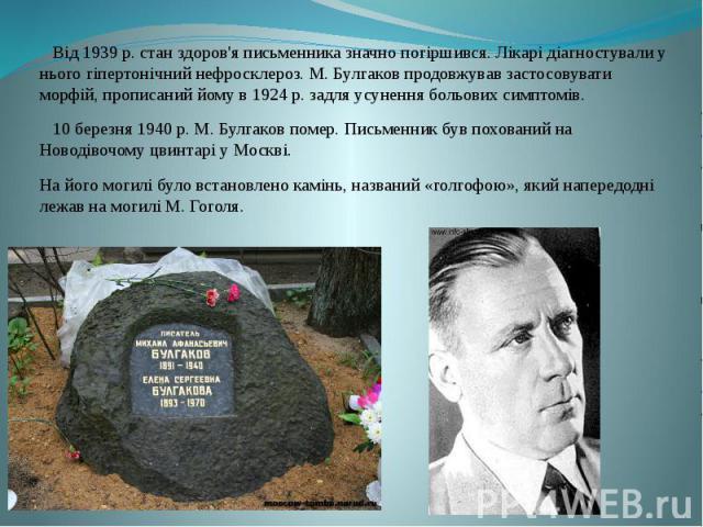 Від 1939 р. стан здоров'я письменника значно погіршився. Лікарі діагностували у нього гіпертонічний нефросклероз. М. Булгаков продовжував застосовувати морфій, прописаний йому в 1924 р. задля усунення больових симптомів. Від 1939 р. стан здоров'я пи…