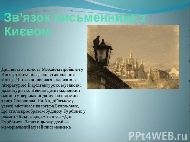 Зв'язок письменника з Києвом Дитинство і юність Михайла пройшли у Києві, з яким пов'язане становлення митця. Він захоплювався класичною літературою й архітектурою, музикою і драматургією. Вивчав давні малюнки і написи у церквах, відвідував відомий т…