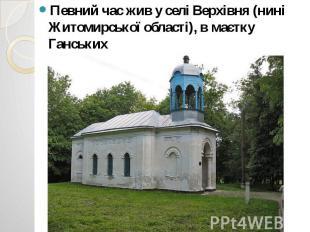 Певний час жив у селі Верхівня (нині Житомирської області), в маєтку Ганських Пе