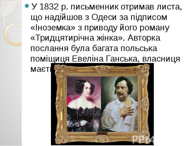 У 1832 р. письменник отримав листа, що надійшов з Одеси за підписом «Іноземка» з приводу його роману «Тридцятирічна жінка». Авторка послання була багата польська поміщиця Евеліна Ганська, власниця маєтку поблизу Бердичева. У 1832 р. письменник отрим…