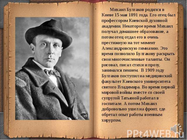 Михаил Булгаков родился в Киеве 15 мая 1891 года. Его отец был профессором Киевской духовной академии. Некоторое время Михаил получал домашнее образование, а потом отец отдал его в очень престижную на тот момент Александровскую гимназию. Это время п…