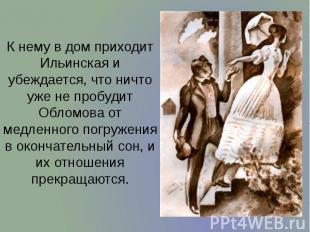 К нему в дом приходит Ильинская и убеждается, что ничто уже не пробудит Обломова