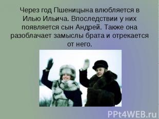 Через год Пшеницына влюбляется в Илью Ильича. Впоследствии у них появляется сын