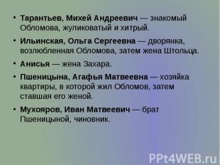 Тарантьев, Михей Андреевич— знакомый Обломова, жуликоватый и хитрый. Таран