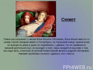 Сюжет Роман рассказывает о жизни Ильи Ильича Обломова. Илья Ильич вместе со свои