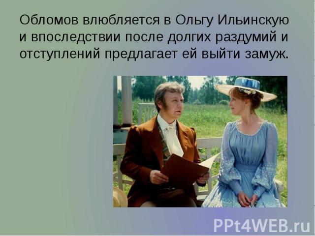 Обломов влюбляется в Ольгу Ильинскую и впоследствии после долгих раздумий и отступлений предлагает ей выйти замуж. Обломов влюбляется в Ольгу Ильинскую и впоследствии после долгих раздумий и отступлений предлагает ей выйти замуж.