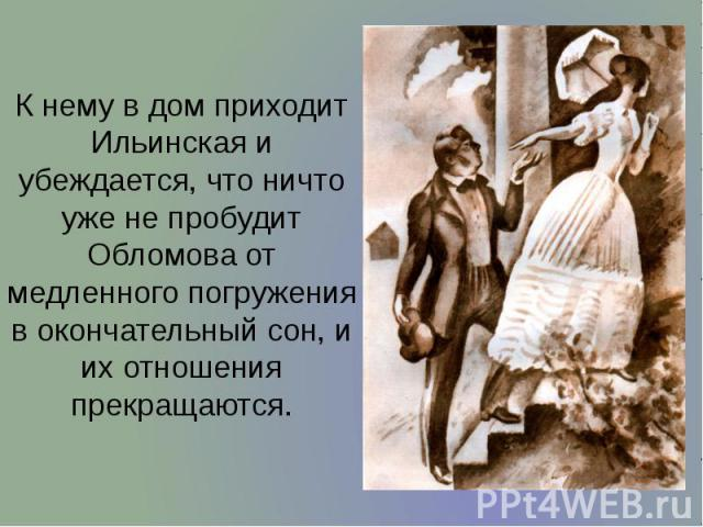 К нему в дом приходит Ильинская и убеждается, что ничто уже не пробудит Обломова от медленного погружения в окончательный сон, и их отношения прекращаются. К нему в дом приходит Ильинская и убеждается, что ничто уже не пробудит Обломова от медленног…