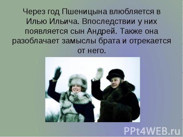 Через год Пшеницына влюбляется в Илью Ильича. Впоследствии у них появляется сын Андрей. Также она разоблачает замыслы брата и отрекается от него. Через год Пшеницына влюбляется в Илью Ильича. Впоследствии у них появляется сын Андрей. Также она разоб…
