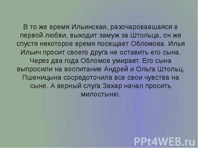 В то же время Ильинская, разочаровавшаяся в первой любви, выходит замуж за Штольца, он же спустя некоторое время посещает Обломова. Илья Ильич просит своего друга не оставить его сына. Через два года Обломов умирает. Его сына выпросили на воспитание…