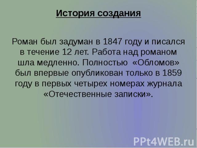 История создания Роман был задуман в1847 годуи писался в течение 12 лет. Работа над романом шла медленно. Полностью «Обломов» был впервые опубликован только в1859 годув первых четырех номерах журнала «Отечественные записки».
