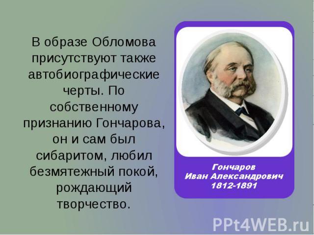 В образе Обломова присутствуют также автобиографические черты. По собственному признанию Гончарова, он и сам был сибаритом, любил безмятежный покой, рождающий творчество. В образе Обломова присутствуют также автобиографические черты. По собственному…