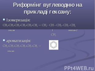 Риформінг вуглеводню на прикладі гексану: Ізомеризація: СH3-CH2-CH2-CH2-CH2-CH3