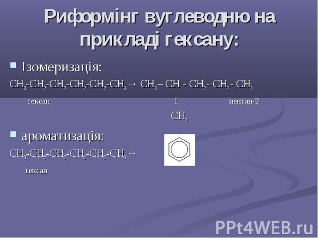 Риформінг вуглеводню на прикладі гексану: Ізомеризація: СH3-CH2-CH2-CH2-CH2-CH3 → СH3 – CH - CH2 - CH2 - CH3 гексан l пентан-2 CH3 ароматизація: СH3-CH2-CH2-CH2-CH2-CH3 → гексан