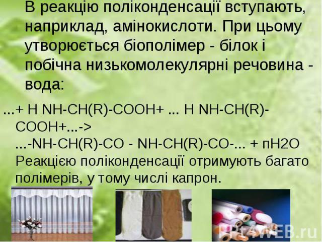 ...+ Н NH-СН(R)-СООН+ ... Н NH-СН(R)-СООН+...-> ...-NH-СН(R)-CO - NH-СН(R)-CO-... + пН2О Реакцією поліконденсації отримують багато полімерiв, у тому числі капрон. ...+ Н NH-СН(R)-СООН+ ... Н NH-СН(R)-СООН+...-> ...-NH-СН(R)-CO - NH-СН(R)-CO-..…