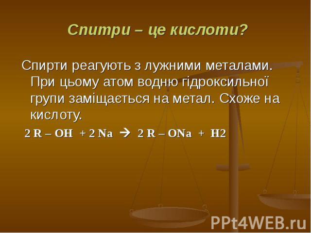 Спирти реагують з лужними металами. При цьому атом водню гідроксильної групи заміщається на метал. Схоже на кислоту. Спирти реагують з лужними металами. При цьому атом водню гідроксильної групи заміщається на метал. Схоже на кислоту. 2 R – OH + 2 Na…
