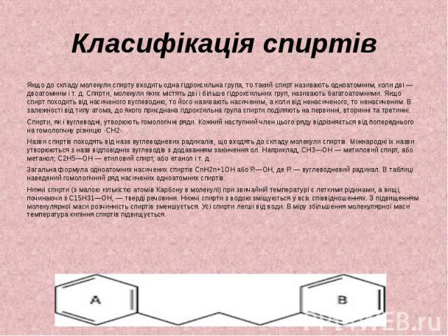 Класифікація спиртів Якщо до складу молекули спирту входить одна гідроксильна група, то такий спирт називають одноатомним, коли дві — двоатомним і т. д. Спирти, молекули яких містять дві і більше гідроксильних груп, називають багатоатомними. Якщо сп…