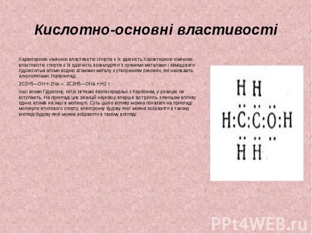 Кислотно-основні властивості Характерною хімічною властивістю спиртів є їх здатність Характерною хімічною властивістю спиртів є їх здатність взаємодіяти з лужними металами і заміщувати гідроксильні атоми водню атомами металу з утворенням речовин, як…