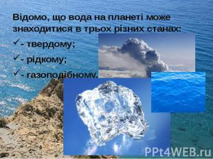 Відомо, що вода на планеті може знаходитися в трьох різних станах: Відомо, що во