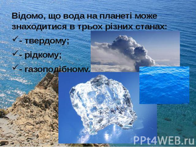 Відомо, що вода на планеті може знаходитися в трьох різних станах: Відомо, що вода на планеті може знаходитися в трьох різних станах: - твердому; - рідкому; - газоподібному.