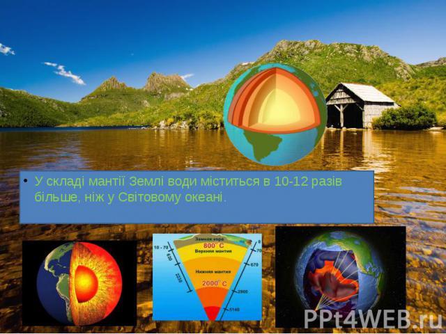 У складі мантії Землі води міститься в 10-12 разів більше, ніж у Світовому океані. У складі мантії Землі води міститься в 10-12 разів більше, ніж у Світовому океані.