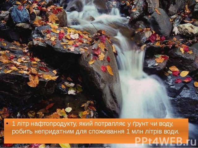1 літр нафтопродукту, який потрапляє у ґрунт чи воду, робить непридатним для споживання 1 млн літрів води. 1 літр нафтопродукту, який потрапляє у ґрунт чи воду, робить непридатним для споживання 1 млн літрів води.
