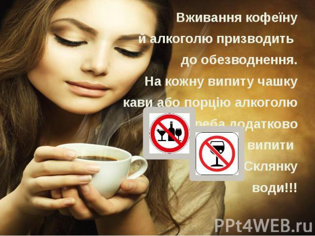 Вживання кофеїну Вживання кофеїну й алкоголю призводить до обезводнення. На кожну випиту чашку кави або порцію алкоголю треба додатково випити Склянку води!!!