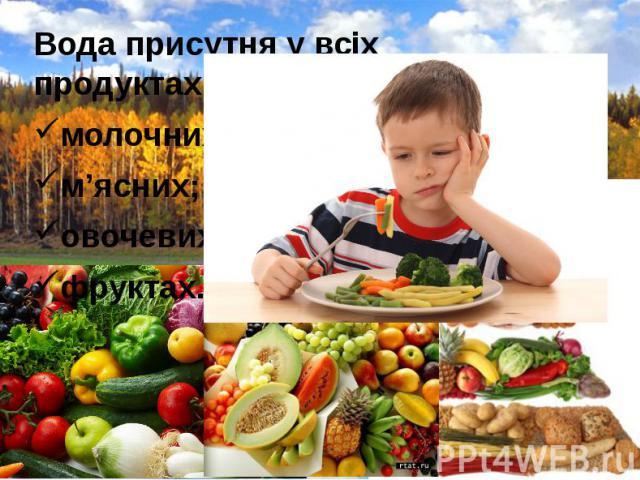Вода присутня у всіх продуктах: Вода присутня у всіх продуктах: молочних; м'ясних; овочевих; фруктах.