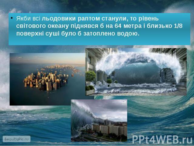 Якби всі льодовики раптом станули, то рівень світового океану піднявся б на 64 метра і близько 1/8 поверхні суші було б затоплено водою. Якби всі льодовики раптом станули, то рівень світового океану піднявся б на 64 метра і близько 1/8 поверхні суші…
