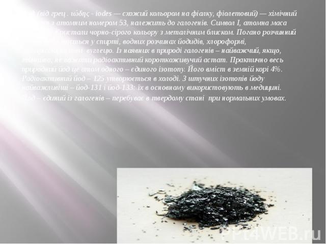 Йод(відгрец . ιώδης - іоdеs— схожий кольором на фіалку, фіолетовий)—хімічний елементз атомним номером 53, належить догалогенів. Символ І, атомна маса 126,9045. Кристали чорно-сірого кольору з металічним…