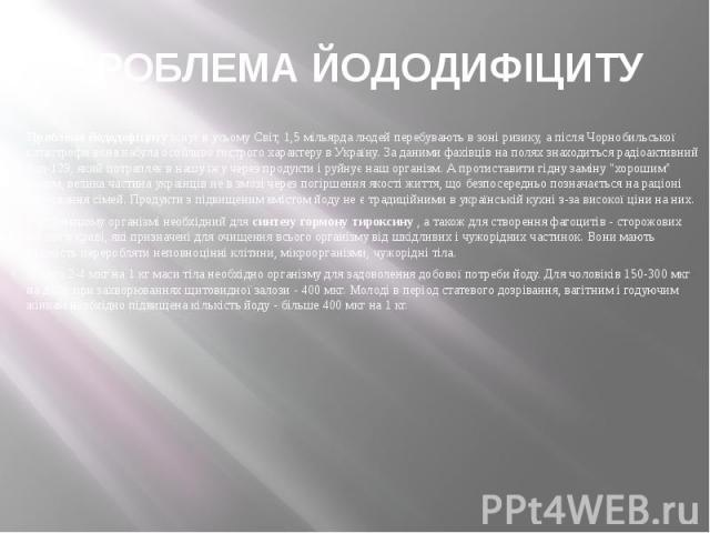 ПРОБЛЕМА ЙОДОДИФІЦИТУ Проблема йододефіцитуіснує в усьому Світ, 1,5 мільярда людей перебувають в зоні ризику, а після Чорнобильської катастрофи вона набула особливо гострого характеру в Україну. За даними фахівців на полях знаходиться радіоакт…