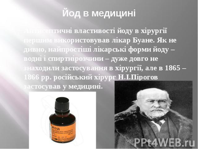 Йод в медицині Антисептичні властивості йоду в хірургії першим використовував лікар Буане. Як не дивно, найпростіші лікарські форми йоду – водні і спиртнірозчини – дуже довго не знаходили застосування в хірургії, але в 1865 – 1866 рр. російський хір…