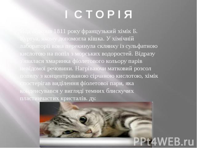 І С Т О Р І Я Йод відкрив1811року французький хімікБ. Куртуа, якому допомогла кішка. У хімічній лабораторії вона перекинула склянку із сульфатною кислотою на попіл зморських водоростей. Відразу з'явилася хмаринка фіолетового …