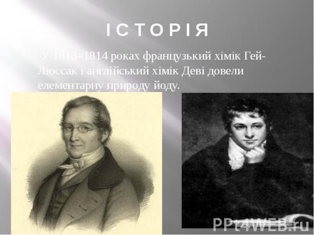 І С Т О Р І Я У1813–1814роках французький хімікГей-Люссак і англійський хімікДевідовели елементарну природу йоду.
