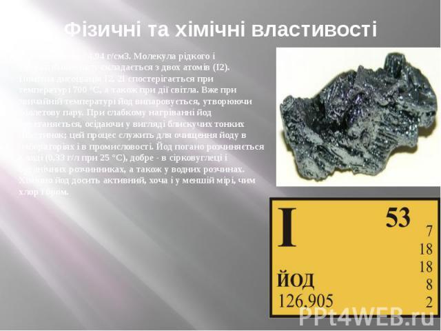 Фізичні та хімічні властивості Щільність йоду 4,94 г/см3. Молекула рідкого і газоподібного йоду складається з двох атомів (I2). Помітна дисоціація I2, 2I спостерігається при температурі 700 °С, а також при дії світла. Вже при звичайній температурі й…