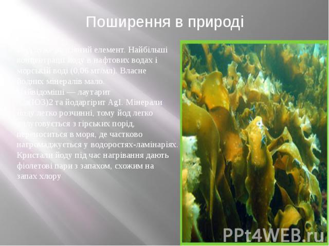 Поширення в природі Йод дужерозсіяний елемент. Найбільші концентрації йоду в нафтових водах і морській воді (0,06 мг/мл). Власне йоднихмінералівмало. Найвідоміші—лаутарит Са(ІО3)2тайодаргіритAgI.…